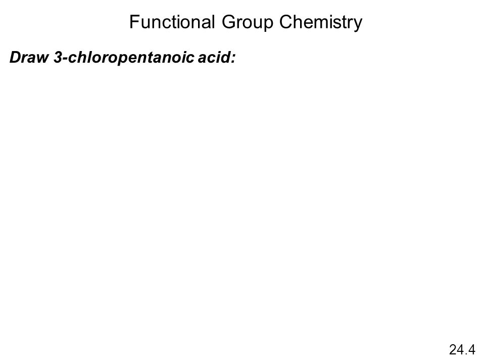 24.4 Functional Group Chemistry Draw 3-chloropentanoic acid: