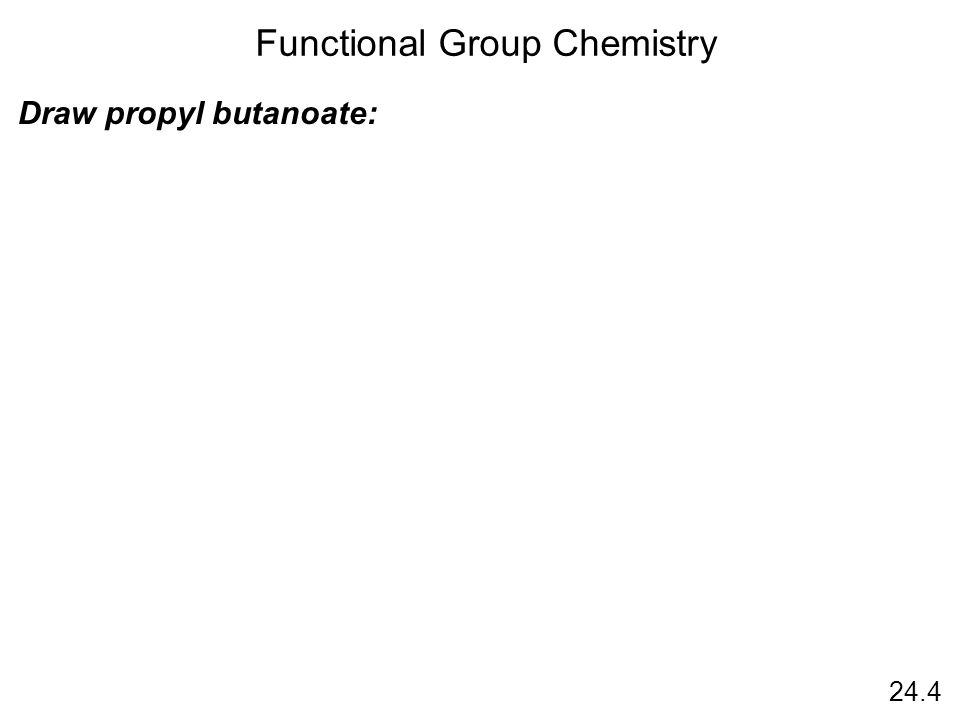 24.4 Functional Group Chemistry Draw propyl butanoate: