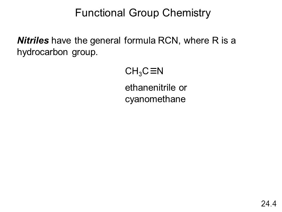 24.4 Functional Group Chemistry Nitriles have the general formula RCN, where R is a hydrocarbon group.