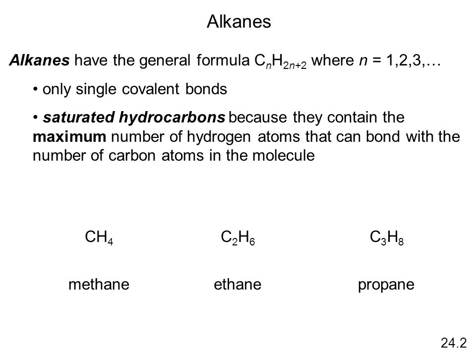 24.2 Alkanes Alkanes have the general formula C n H 2n+2 where n = 1,2,3,… only single covalent bonds saturated hydrocarbons because they contain the maximum number of hydrogen atoms that can bond with the number of carbon atoms in the molecule CH 4 C2H6C2H6 C3H8C3H8 methaneethanepropane