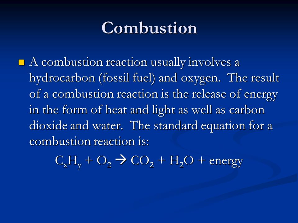 Combustion A combustion reaction usually involves a hydrocarbon (fossil fuel) and oxygen. The result of a combustion reaction is the release of energy