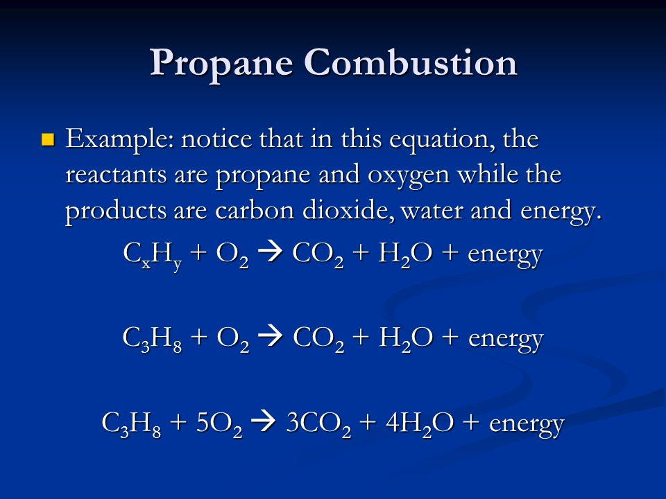 Propane Combustion Example: notice that in this equation, the reactants are propane and oxygen while the products are carbon dioxide, water and energy