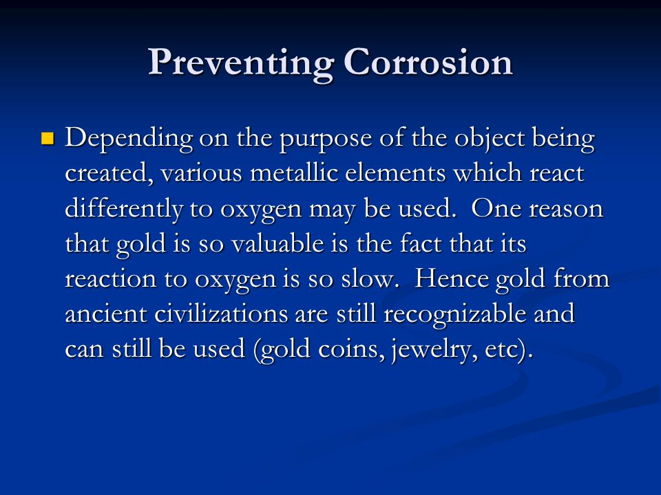 Preventing Corrosion Depending on the purpose of the object being created, various metallic elements which react differently to oxygen may be used. On