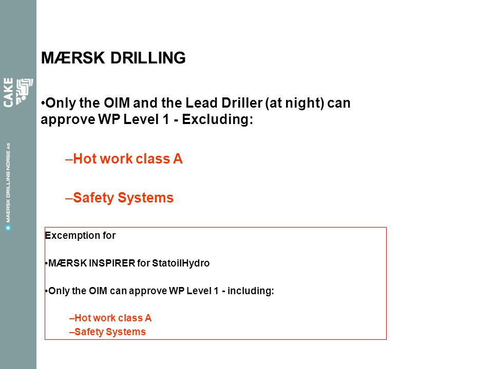 MÆRSK DRILLING Only the OIM and the Lead Driller (at night) can approve WP Level 1 - Excluding: –Hot work class A –Safety Systems Excemption for MÆRSK