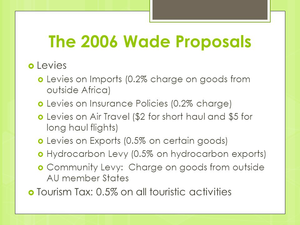 The 2006 Wade Proposals  Levies  Levies on Imports (0.2% charge on goods from outside Africa)  Levies on Insurance Policies (0.2% charge)  Levies on Air Travel ($2 for short haul and $5 for long haul flights)  Levies on Exports (0.5% on certain goods)  Hydrocarbon Levy (0.5% on hydrocarbon exports)  Community Levy: Charge on goods from outside AU member States  Tourism Tax: 0.5% on all touristic activities