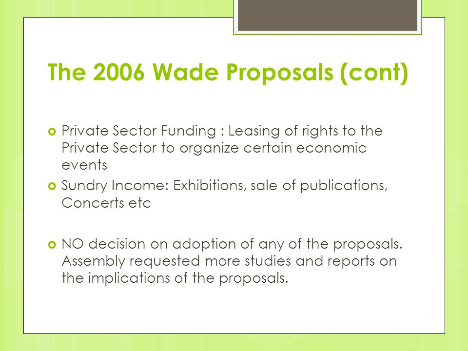 The 2006 Wade Proposals (cont)  Private Sector Funding : Leasing of rights to the Private Sector to organize certain economic events  Sundry Income: Exhibitions, sale of publications, Concerts etc  NO decision on adoption of any of the proposals.