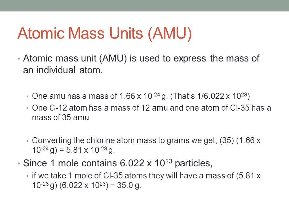Atomic Mass Units (AMU) Atomic mass unit (AMU) is used to express the mass of an individual atom. One amu has a mass of 1.66 x 10 -24 g. (That's 1/6.0