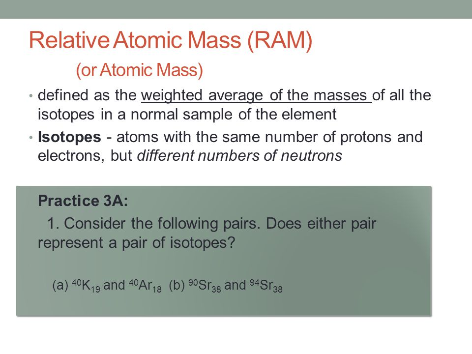 Relative Atomic Mass (RAM) (or Atomic Mass) defined as the weighted average of the masses of all the isotopes in a normal sample of the element Isotop