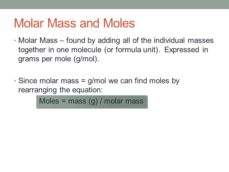Molar Mass and Moles Molar Mass – found by adding all of the individual masses together in one molecule (or formula unit). Expressed in grams per mole