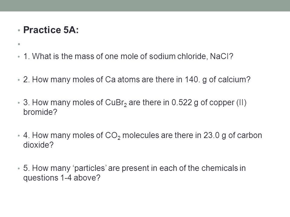 Practice 5A: 1. What is the mass of one mole of sodium chloride, NaCI? 2. How many moles of Ca atoms are there in 140. g of calcium? 3. How many moles