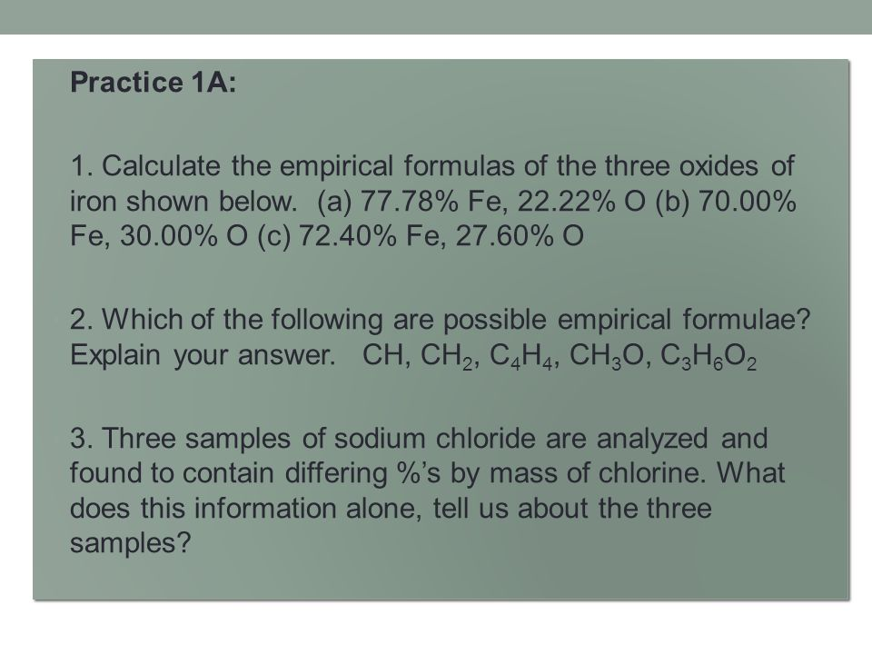 Practice 1A: 1. Calculate the empirical formulas of the three oxides of iron shown below. (a) 77.78% Fe, 22.22% O (b) 70.00% Fe, 30.00% O (c) 72.40% F