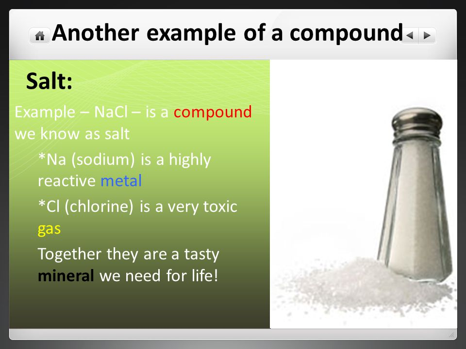 Salt: Example – NaCl – is a compound we know as salt *Na (sodium) is a highly reactive metal *Cl (chlorine) is a very toxic gas Together they are a tasty mineral we need for life.