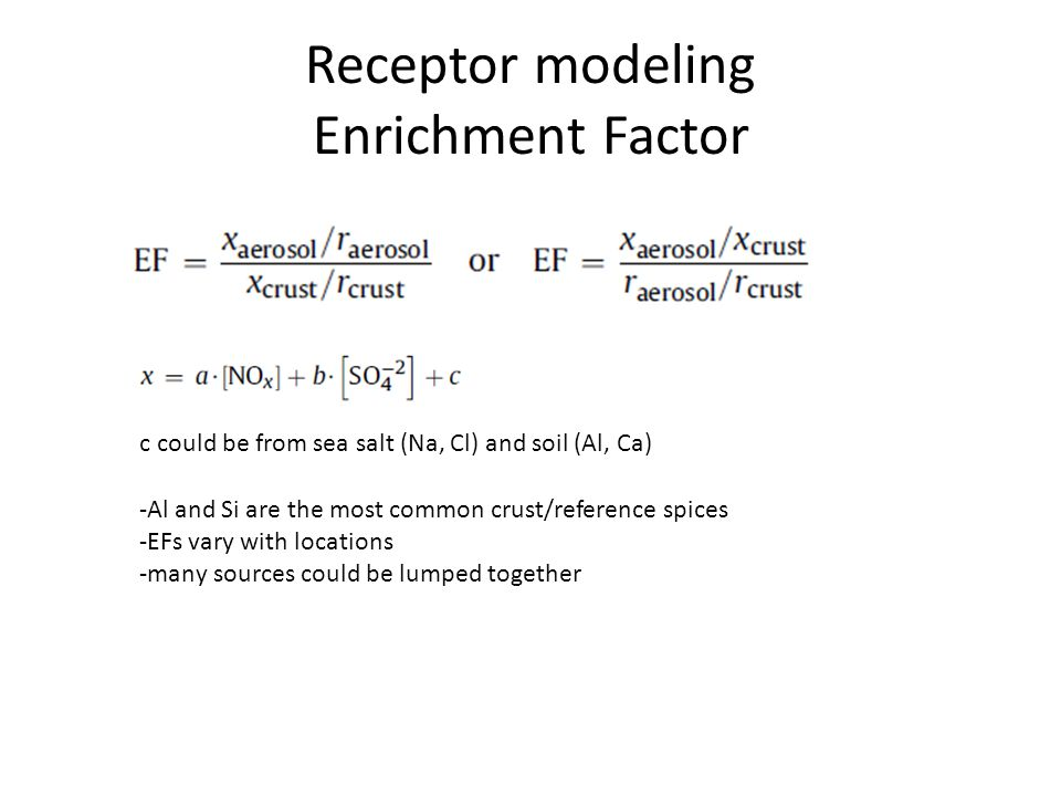 Receptor modeling Enrichment Factor c could be from sea salt (Na, Cl) and soil (Al, Ca) -Al and Si are the most common crust/reference spices -EFs vary with locations -many sources could be lumped together