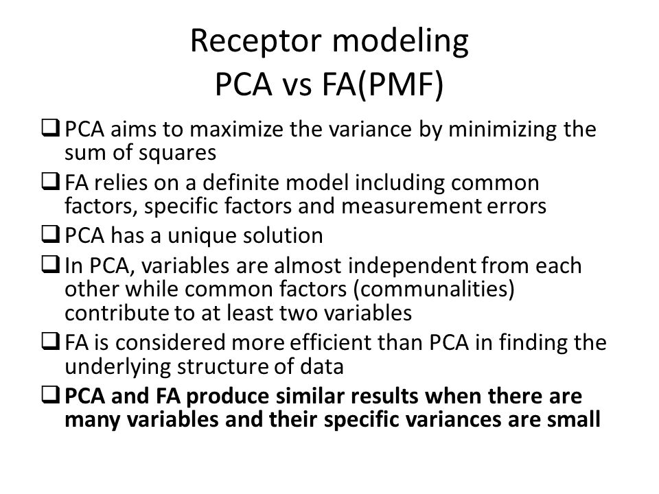 Receptor modeling PCA vs FA(PMF)  PCA aims to maximize the variance by minimizing the sum of squares  FA relies on a definite model including common factors, specific factors and measurement errors  PCA has a unique solution  In PCA, variables are almost independent from each other while common factors (communalities) contribute to at least two variables  FA is considered more efficient than PCA in finding the underlying structure of data  PCA and FA produce similar results when there are many variables and their specific variances are small