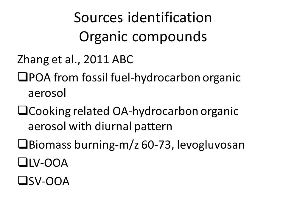 Sources identification Organic compounds Zhang et al., 2011 ABC  POA from fossil fuel-hydrocarbon organic aerosol  Cooking related OA-hydrocarbon organic aerosol with diurnal pattern  Biomass burning-m/z 60-73, levogluvosan  LV-OOA  SV-OOA