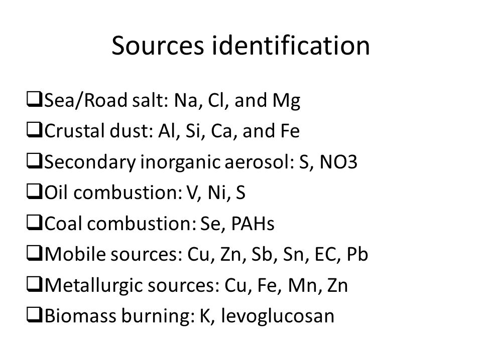 Sources identification  Sea/Road salt: Na, Cl, and Mg  Crustal dust: Al, Si, Ca, and Fe  Secondary inorganic aerosol: S, NO3  Oil combustion: V, Ni, S  Coal combustion: Se, PAHs  Mobile sources: Cu, Zn, Sb, Sn, EC, Pb  Metallurgic sources: Cu, Fe, Mn, Zn  Biomass burning: K, levoglucosan