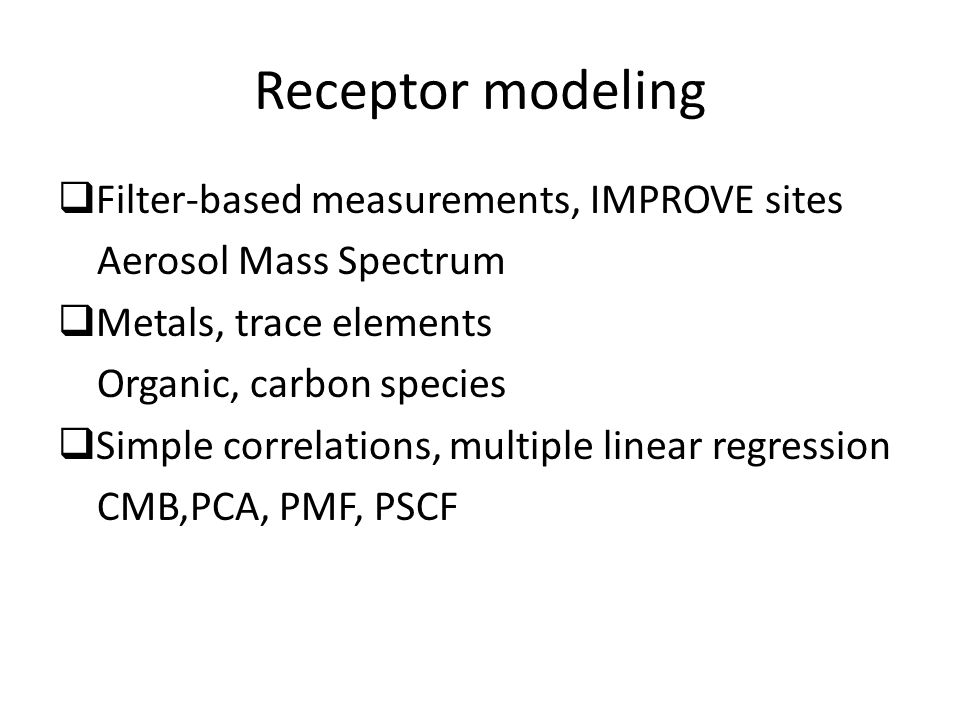 Receptor modeling  Filter-based measurements, IMPROVE sites Aerosol Mass Spectrum  Metals, trace elements Organic, carbon species  Simple correlations, multiple linear regression CMB,PCA, PMF, PSCF