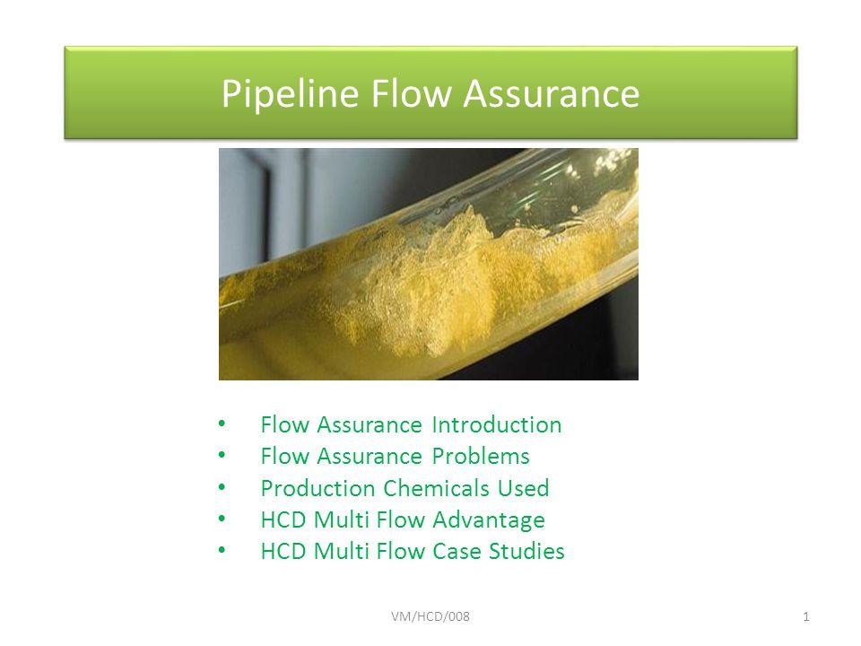Pipeline Flow Assurance Flow Assurance Introduction Flow Assurance Problems Production Chemicals Used HCD Multi Flow Advantage HCD Multi Flow Case Studies VM/HCD/0081