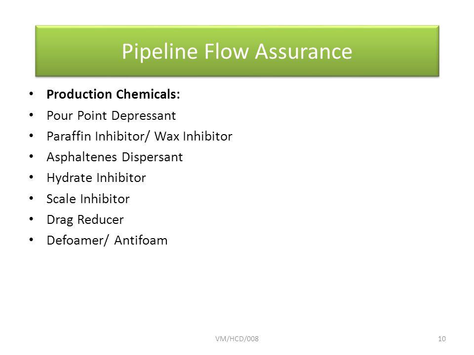 Production Chemicals: Pour Point Depressant Paraffin Inhibitor/ Wax Inhibitor Asphaltenes Dispersant Hydrate Inhibitor Scale Inhibitor Drag Reducer Defoamer/ Antifoam VM/HCD/00810 Pipeline Flow Assurance