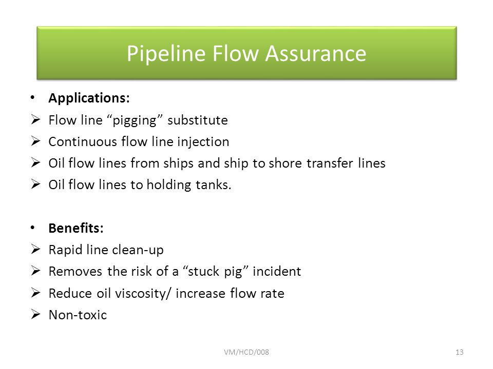 Applications:  Flow line pigging substitute  Continuous flow line injection  Oil flow lines from ships and ship to shore transfer lines  Oil flow lines to holding tanks.