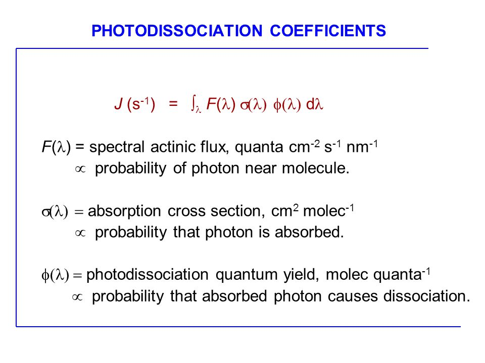 PHOTODISSOCIATION COEFFICIENTS J (s -1 ) =  F( )  d F( ) = spectral actinic flux, quanta cm -2 s -1 nm -1  probability of photon near molecule.