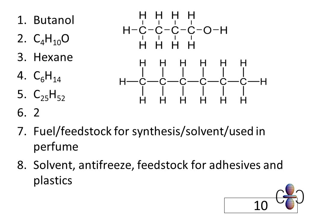 1.Butanol 2.C 4 H 10 O 3.Hexane 4.C 6 H 14 5.C 25 H 52 6.2 7.Fuel/feedstock for synthesis/solvent/used in perfume 8.Solvent, antifreeze, feedstock for