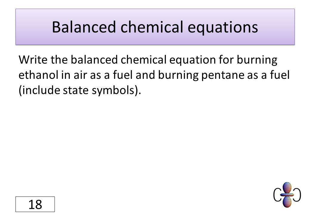 Balanced chemical equations Write the balanced chemical equation for burning ethanol in air as a fuel and burning pentane as a fuel (include state symbols).
