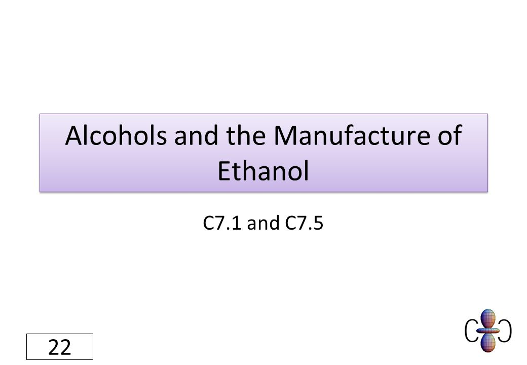 Alcohols and the Manufacture of Ethanol C7.1 and C7.5 22