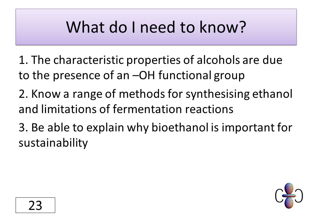 What do I need to know? 1. The characteristic properties of alcohols are due to the presence of an –OH functional group 2. Know a range of methods for