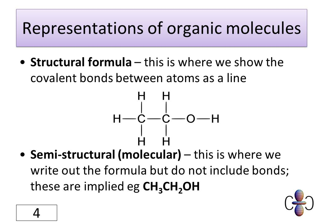 Representations of organic molecules Structural formula – this is where we show the covalent bonds between atoms as a line Semi-structural (molecular)
