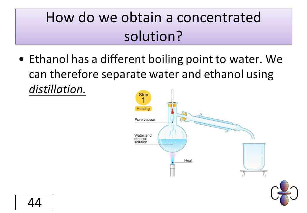 How do we obtain a concentrated solution? Ethanol has a different boiling point to water. We can therefore separate water and ethanol using distillati