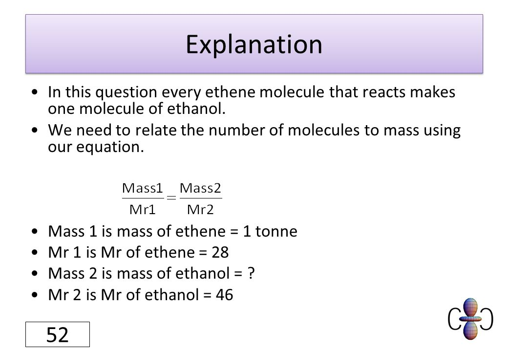 Explanation In this question every ethene molecule that reacts makes one molecule of ethanol. We need to relate the number of molecules to mass using