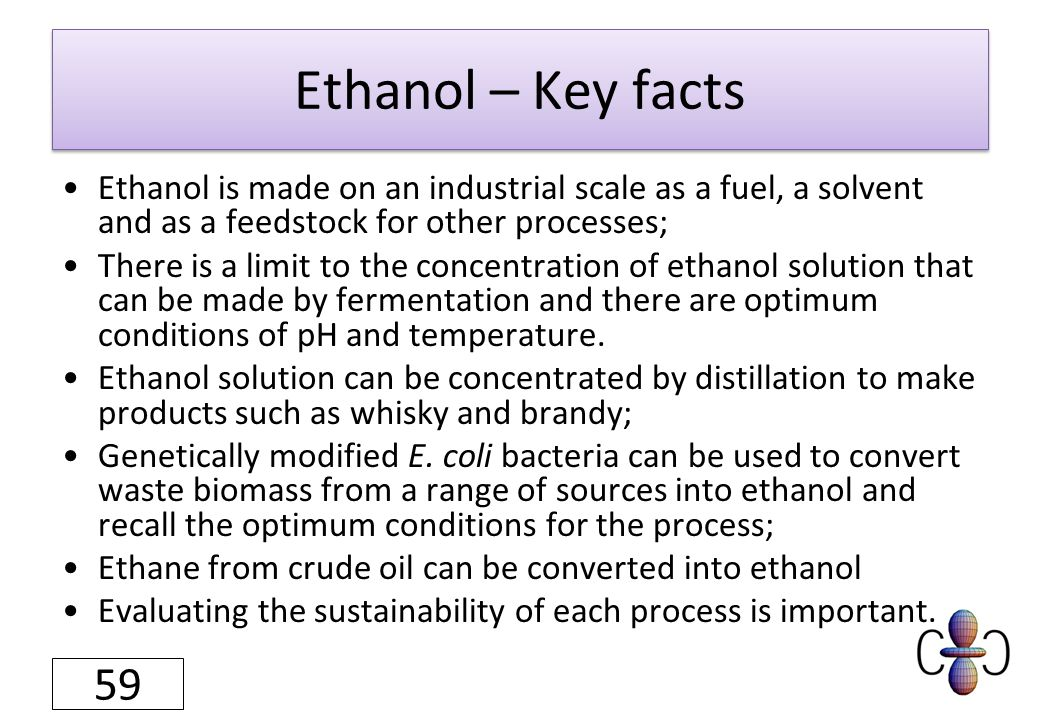 Ethanol – Key facts Ethanol is made on an industrial scale as a fuel, a solvent and as a feedstock for other processes; There is a limit to the concentration of ethanol solution that can be made by fermentation and there are optimum conditions of pH and temperature.