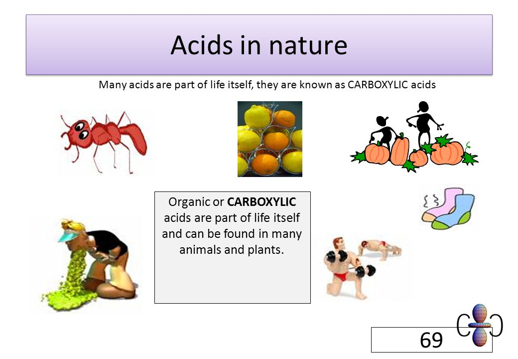 Organic or CARBOXYLIC acids are part of life itself and can be found in many animals and plants.