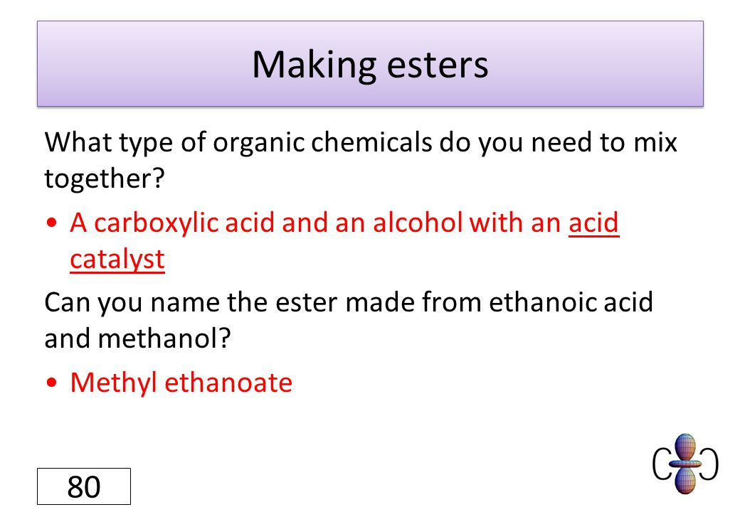 Making esters What type of organic chemicals do you need to mix together? A carboxylic acid and an alcohol with an acid catalyst Can you name the este