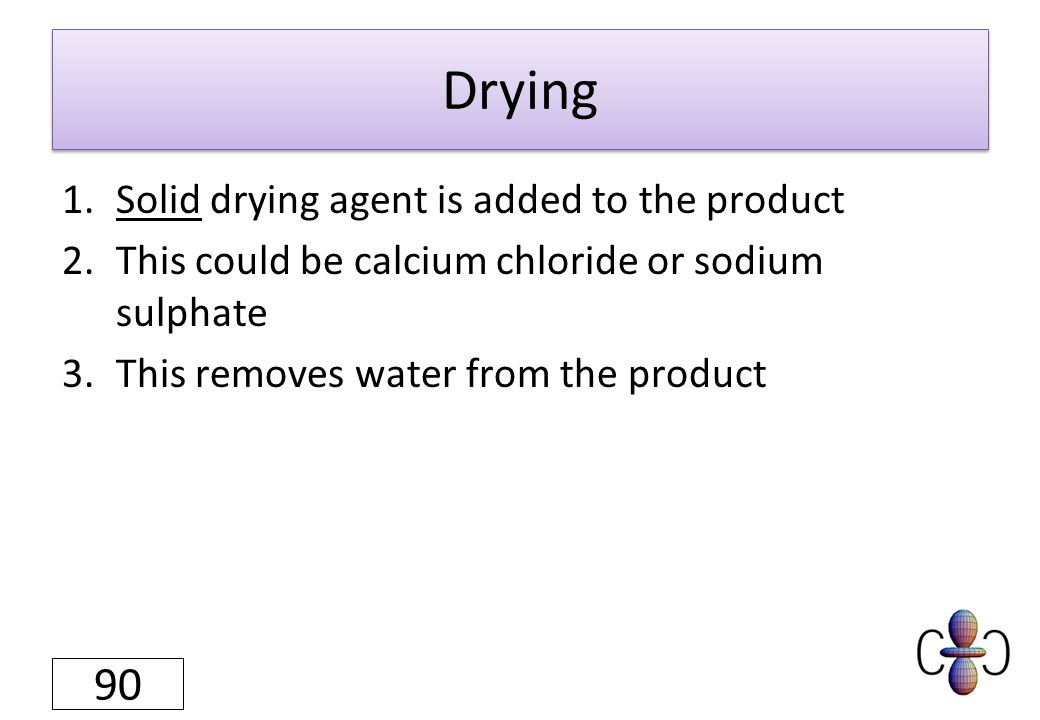 Drying 1.Solid drying agent is added to the product 2.This could be calcium chloride or sodium sulphate 3.This removes water from the product 90
