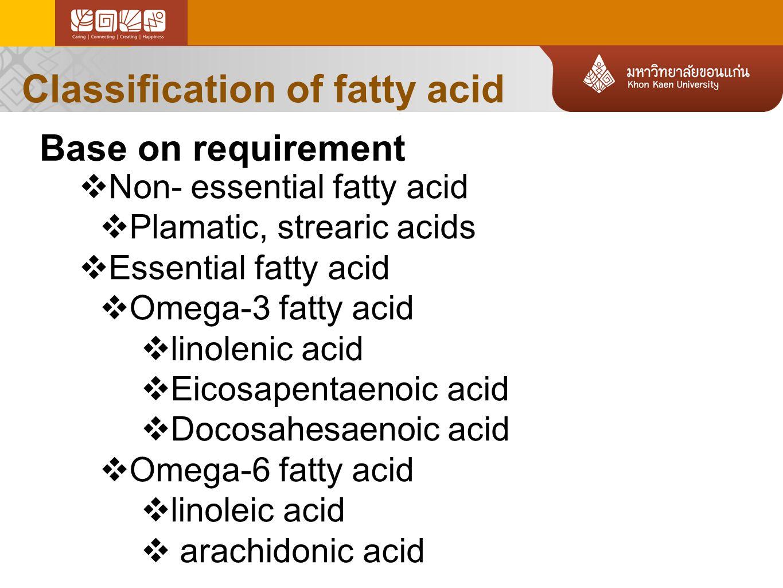 Classification of fatty acid  Non- essential fatty acid  Plamatic, strearic acids  Essential fatty acid  Omega-3 fatty acid  linolenic acid  Eicosapentaenoic acid  Docosahesaenoic acid  Omega-6 fatty acid  linoleic acid  arachidonic acid Base on requirement