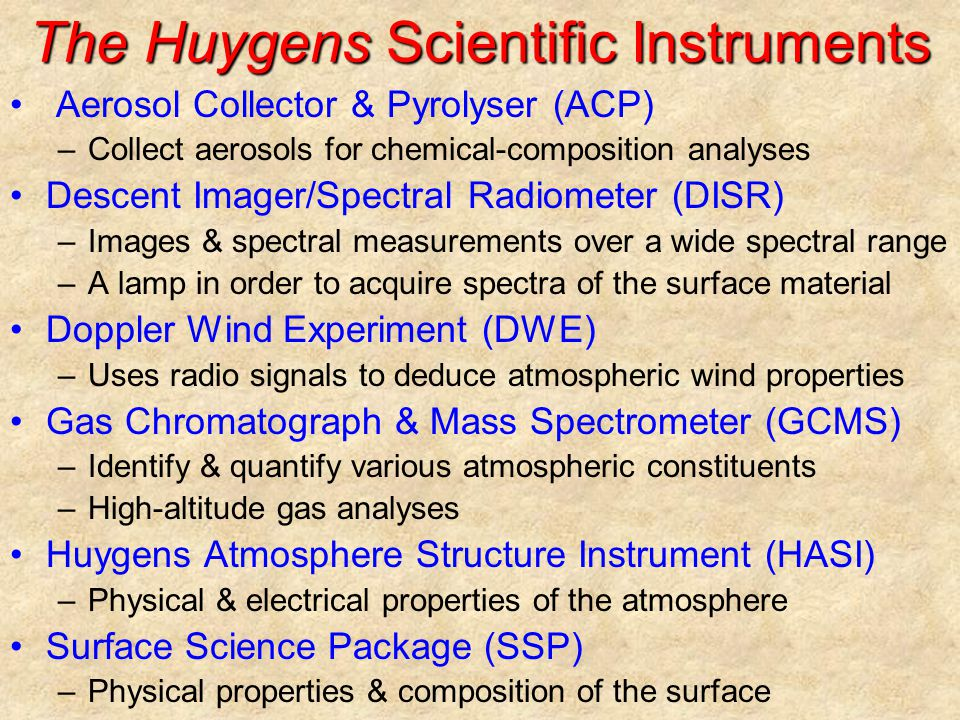 The Huygens Scientific Instruments Aerosol Collector & Pyrolyser (ACP) –Collect aerosols for chemical-composition analyses Descent Imager/Spectral Radiometer (DISR) –Images & spectral measurements over a wide spectral range –A lamp in order to acquire spectra of the surface material Doppler Wind Experiment (DWE) –Uses radio signals to deduce atmospheric wind properties Gas Chromatograph & Mass Spectrometer (GCMS) –Identify & quantify various atmospheric constituents –High-altitude gas analyses Huygens Atmosphere Structure Instrument (HASI) –Physical & electrical properties of the atmosphere Surface Science Package (SSP) –Physical properties & composition of the surface