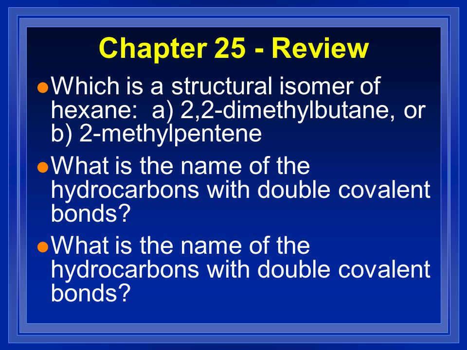 Chapter 25 - Review l Which is a structural isomer of hexane: a) 2,2-dimethylbutane, or b) 2-methylpentene l What is the name of the hydrocarbons with double covalent bonds