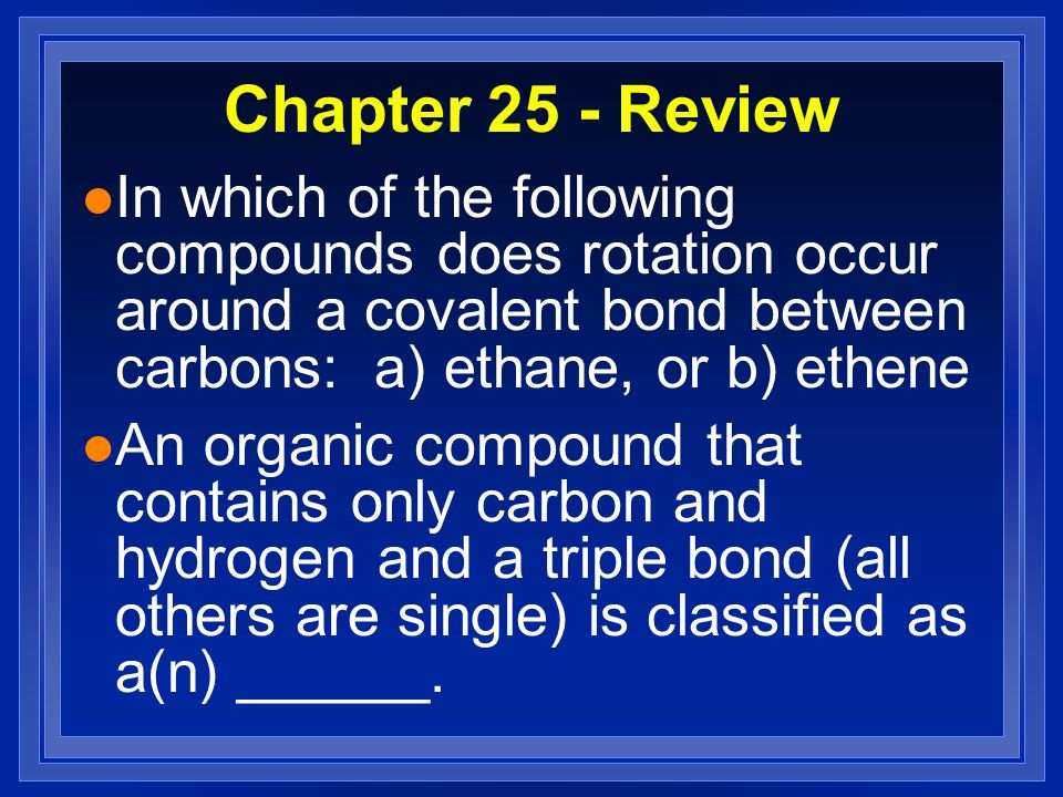 Chapter 25 - Review l In which of the following compounds does rotation occur around a covalent bond between carbons: a) ethane, or b) ethene l An organic compound that contains only carbon and hydrogen and a triple bond (all others are single) is classified as a(n) ______.