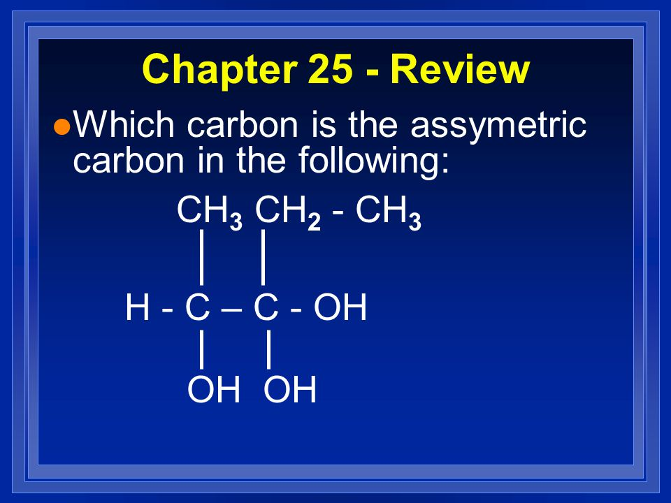 Chapter 25 - Review l Which carbon is the assymetric carbon in the following: CH 3 CH 2 - CH 3 H - C – C - OH OH OH