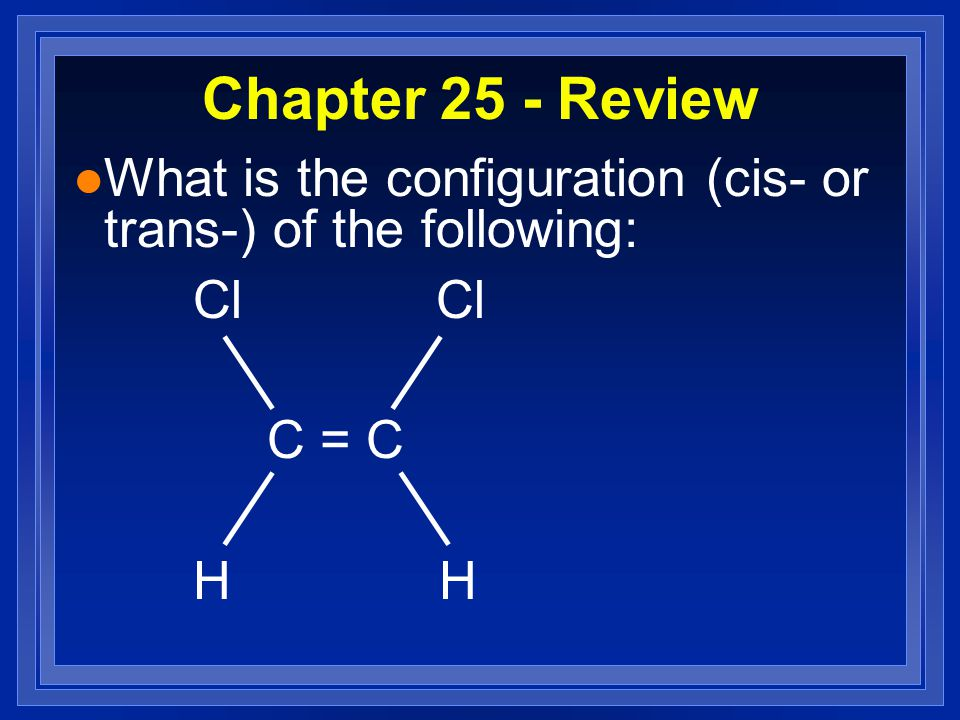 Chapter 25 - Review l What is the configuration (cis- or trans-) of the following: Cl Cl C = C H H