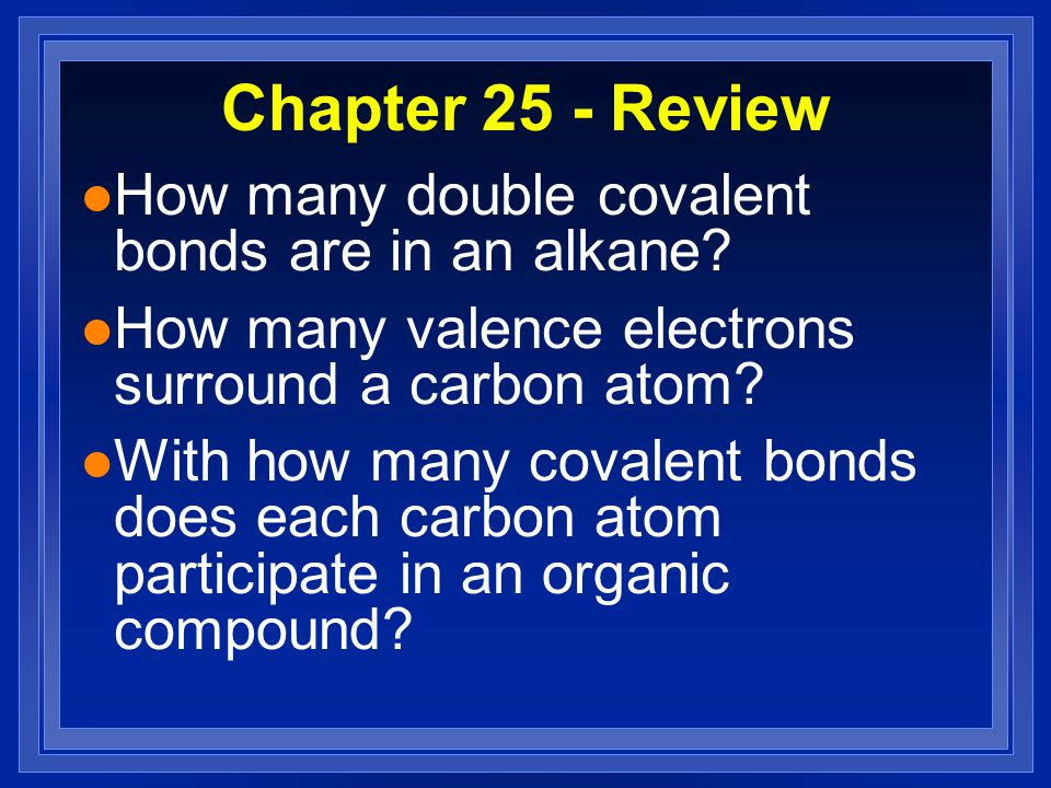 Chapter 25 - Review l How many double covalent bonds are in an alkane? l How many valence electrons surround a carbon atom? l With how many covalent b