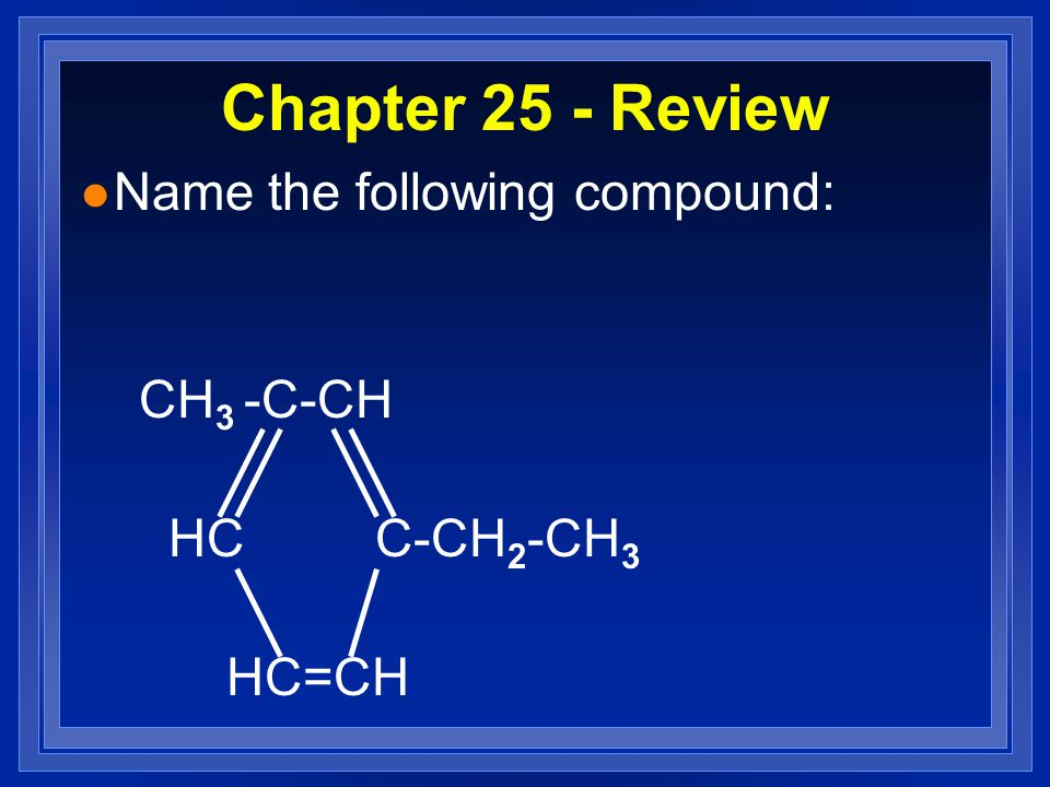 Chapter 25 - Review l Name the following compound: CH 3 -C-CH HC C-CH 2 -CH 3 HC=CH