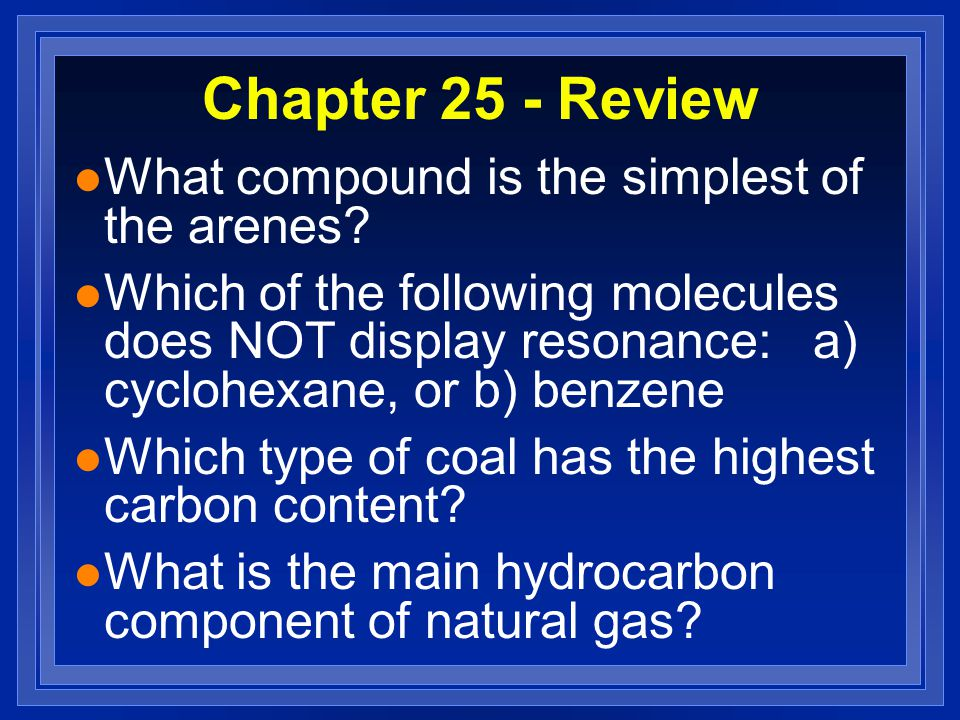 Chapter 25 - Review l What compound is the simplest of the arenes? l Which of the following molecules does NOT display resonance: a) cyclohexane, or b