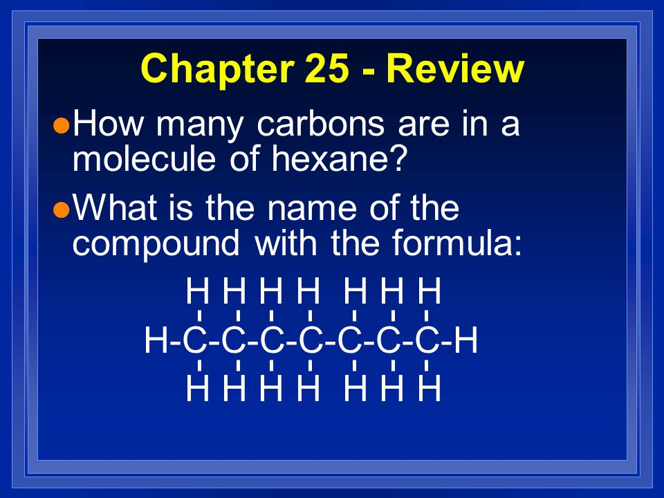 Chapter 25 - Review l How many carbons are in a molecule of hexane? l What is the name of the compound with the formula: H H H H H H H H-C-C-C-C-C-C-C