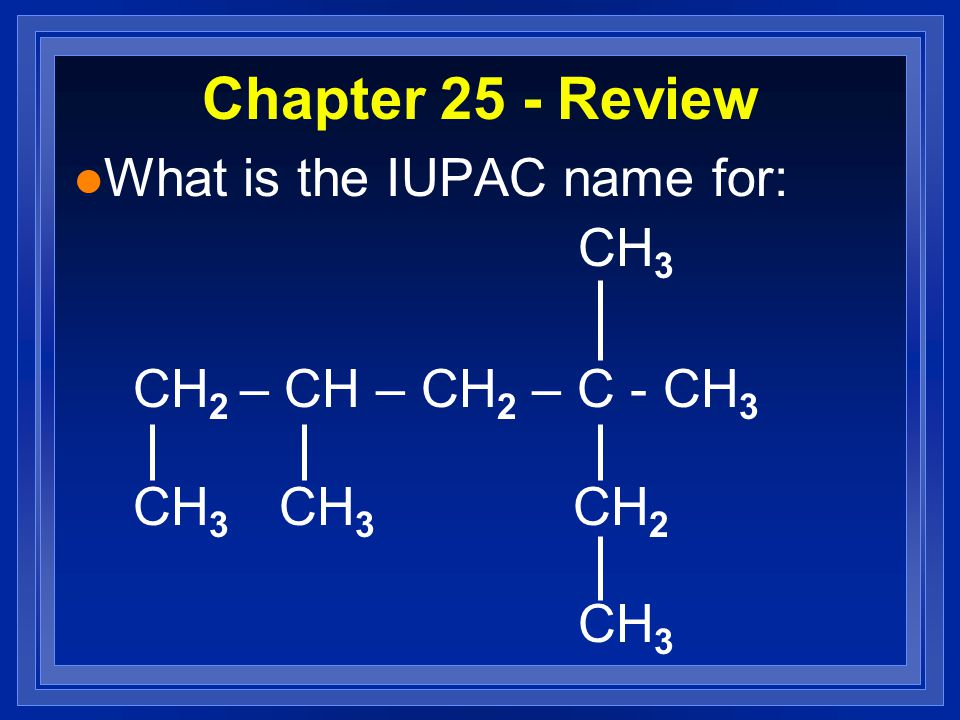 Chapter 25 - Review l What is the IUPAC name for: CH 3 CH 2 – CH – CH 2 – C - CH 3 CH 3 CH 3 CH 2 CH 3