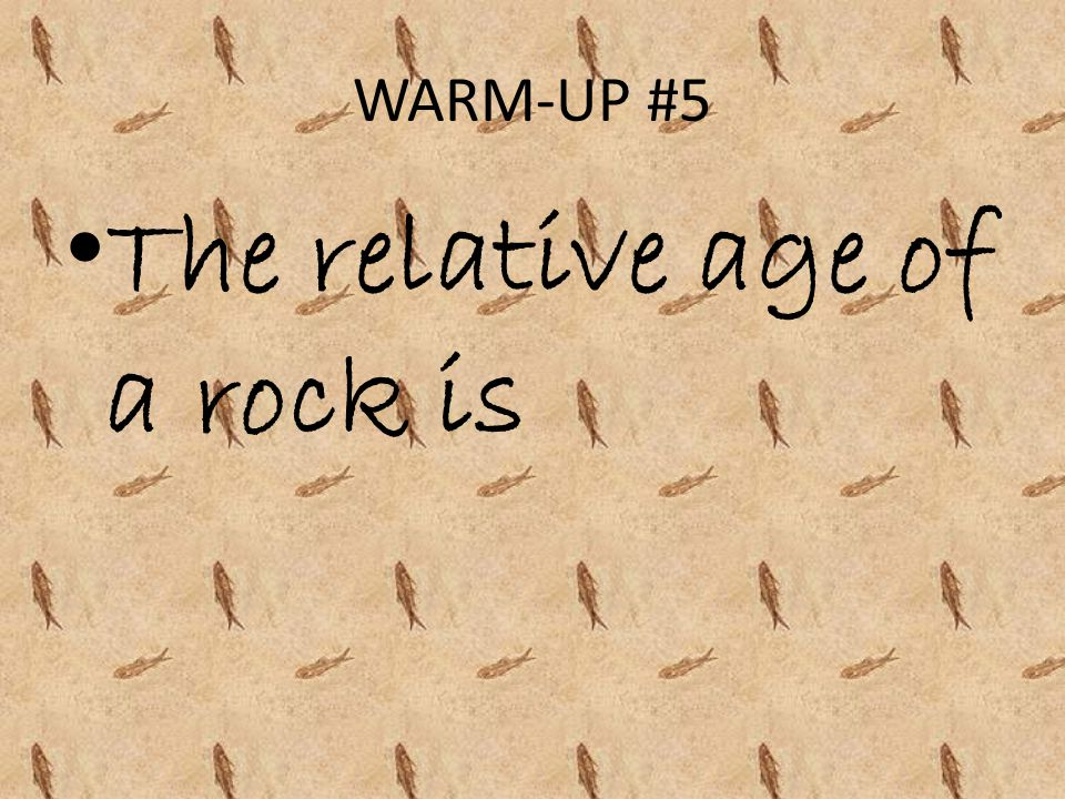 WARM-UP #5 The relative age of a rock is