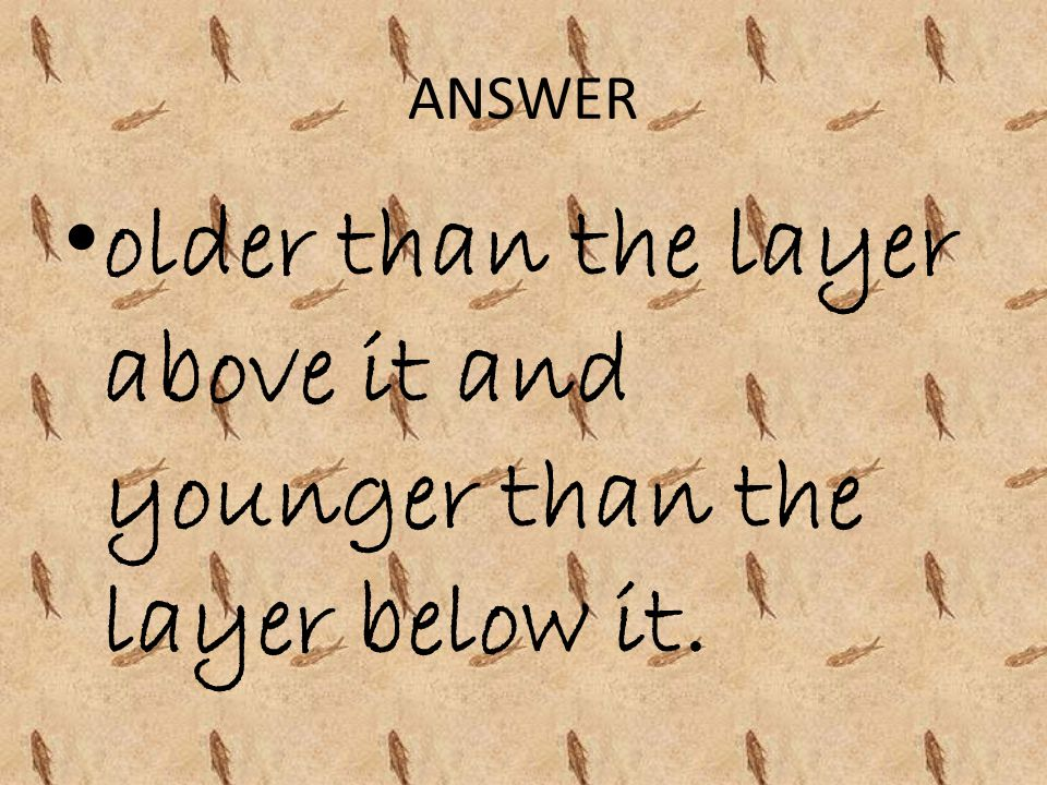 ANSWER older than the layer above it and younger than the layer below it.