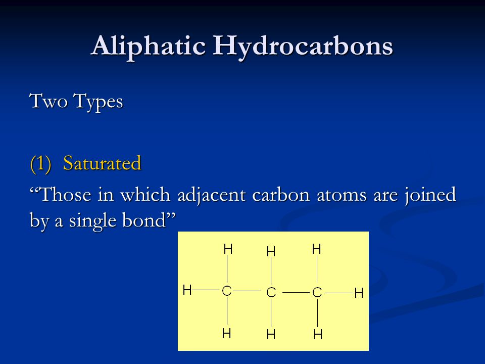 Aliphatic Hydrocarbons Two Types (1) Saturated Those in which adjacent carbon atoms are joined by a single bond